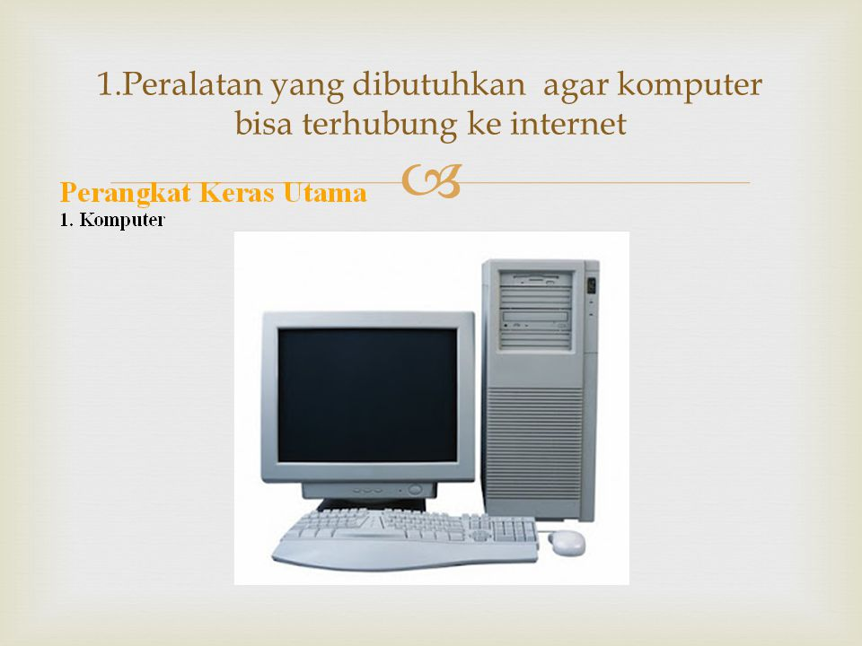   Spesifikasi minimal untuk PC (Personal Computer) atau laptop agar bisa diguakan untuk mengakses internet adalah : - Processor Pentium III 500 Mhz - Ram 64 MB - VGA Card 4 MB - Sound Card dan Speaker - CD ROM - Harddisk 10 GB - Monitor CRT SVGA 1.komputer