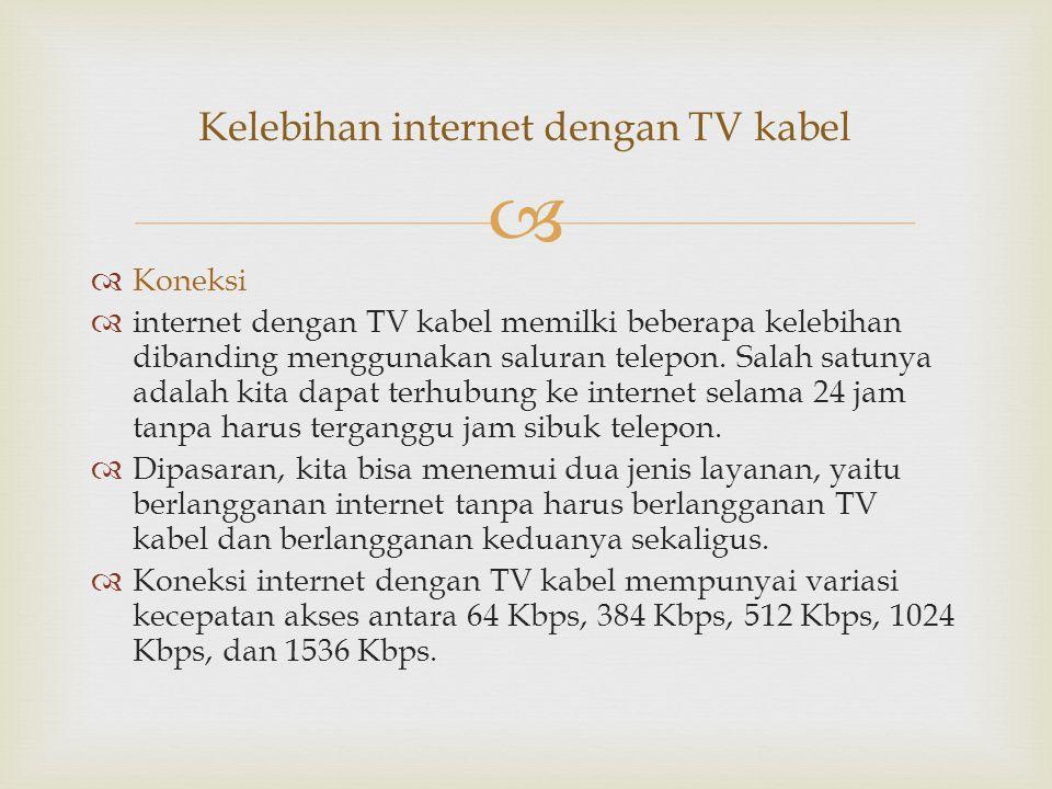   Koneksi  internet dengan TV kabel memilki beberapa kelebihan dibanding menggunakan saluran telepon. Salah satunya adalah kita dapat terhubung ke