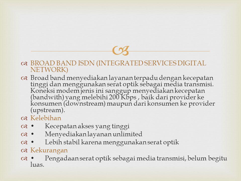   BROAD BAND ISDN (INTEGRATED SERVICES DIGITAL NETWORK)  Broad band menyediakan layanan terpadu dengan kecepatan tinggi dan menggunakan serat optik