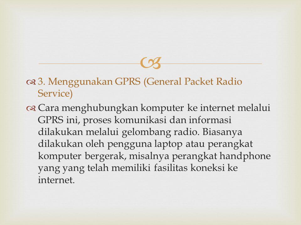   3. Menggunakan GPRS (General Packet Radio Service)  Cara menghubungkan komputer ke internet melalui GPRS ini, proses komunikasi dan informasi dil