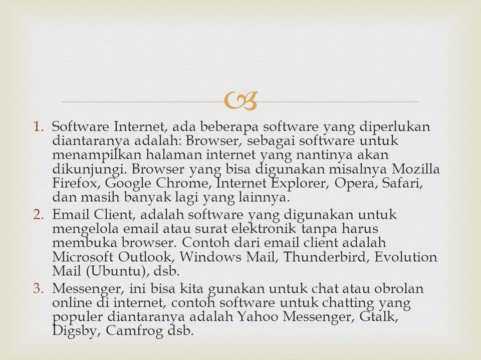  1.Software Internet, ada beberapa software yang diperlukan diantaranya adalah: Browser, sebagai software untuk menampilkan halaman internet yang nan
