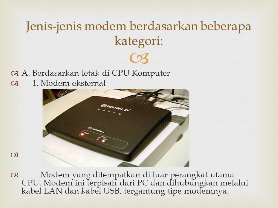   A. Berdasarkan letak di CPU Komputer  1. Modem eksternal   Modem yang ditempatkan di luar perangkat utama CPU. Modem ini terpisah dari PC dan d