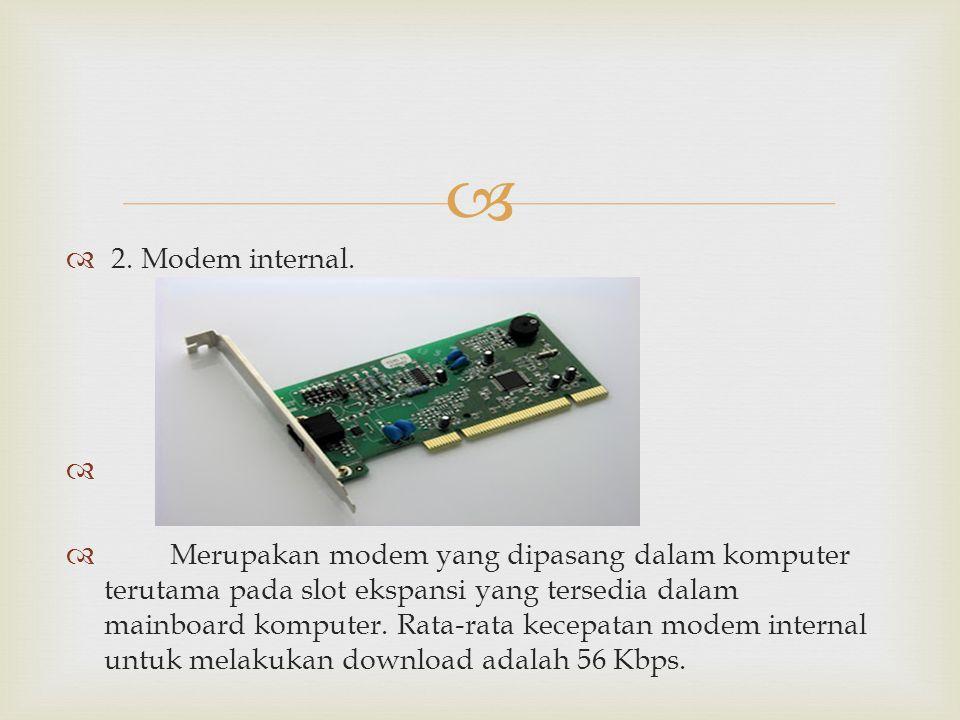   2. Modem internal.   Merupakan modem yang dipasang dalam komputer terutama pada slot ekspansi yang tersedia dalam mainboard komputer. Rata-rata