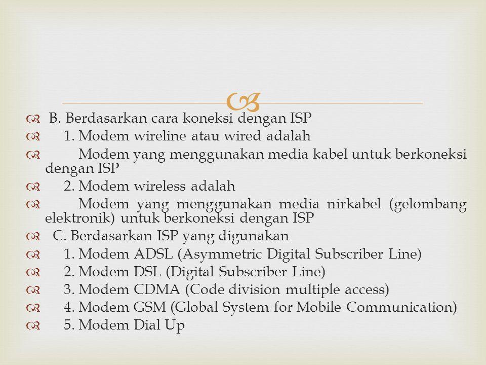   B. Berdasarkan cara koneksi dengan ISP  1. Modem wireline atau wired adalah  Modem yang menggunakan media kabel untuk berkoneksi dengan ISP  2.