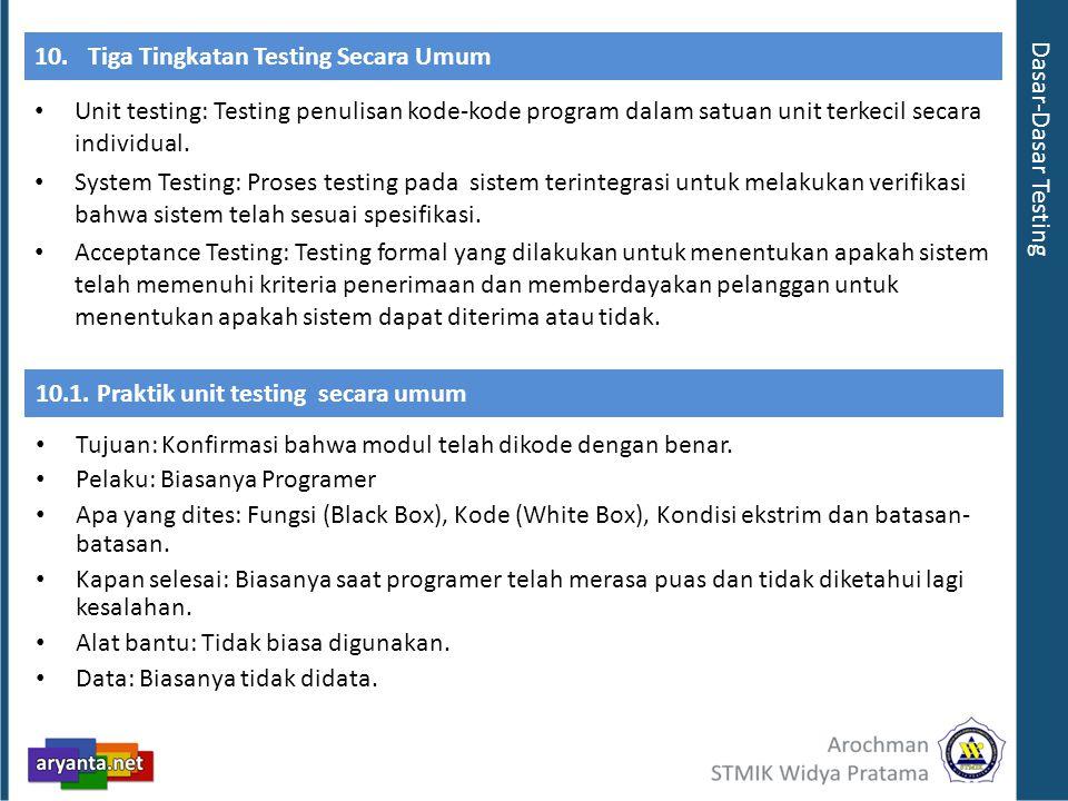10.Tiga Tingkatan Testing Secara Umum Unit testing: Testing penulisan kode-kode program dalam satuan unit terkecil secara individual. System Testing: