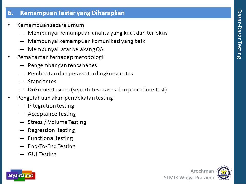 6.Kemampuan Tester yang Diharapkan Kemampuan secara umum – Mempunyai kemampuan analisa yang kuat dan terfokus – Mempunyai kemampuan komunikasi yang baik – Mempunyai latar belakang QA Pemahaman terhadap metodologi – Pengembangan rencana tes – Pembuatan dan perawatan lingkungan tes – Standar tes – Dokumentasi tes (seperti test cases dan procedure test) Pengetahuan akan pendekatan testing – Integration testing – Acceptance Testing – Stress / Volume Testing – Regression testing – Functional testing – End-To-End Testing – GUI Testing Dasar-Dasar Testing