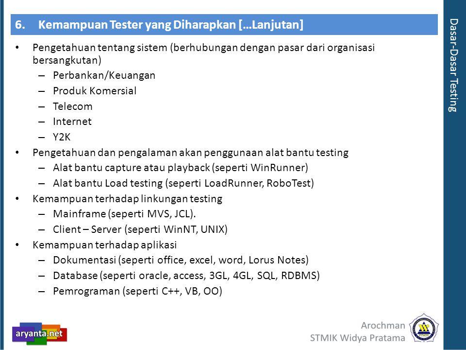 6.Kemampuan Tester yang Diharapkan […Lanjutan] Pengetahuan tentang sistem (berhubungan dengan pasar dari organisasi bersangkutan) – Perbankan/Keuangan – Produk Komersial – Telecom – Internet – Y2K Pengetahuan dan pengalaman akan penggunaan alat bantu testing – Alat bantu capture atau playback (seperti WinRunner) – Alat bantu Load testing (seperti LoadRunner, RoboTest) Kemampuan terhadap linkungan testing – Mainframe (seperti MVS, JCL).