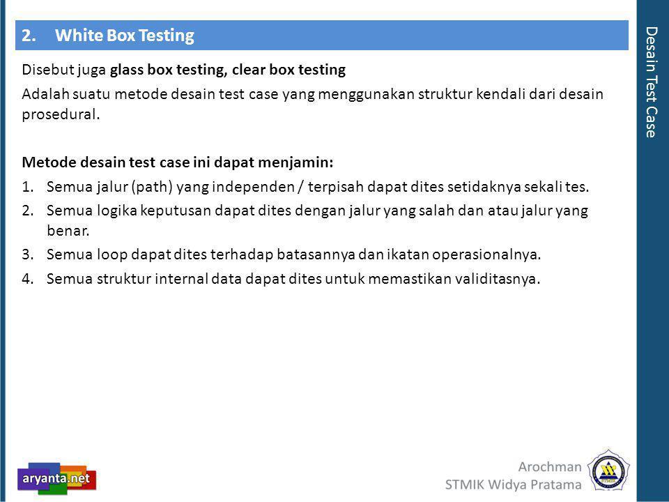 2.White Box Testing Disebut juga glass box testing, clear box testing Adalah suatu metode desain test case yang menggunakan struktur kendali dari desain prosedural.