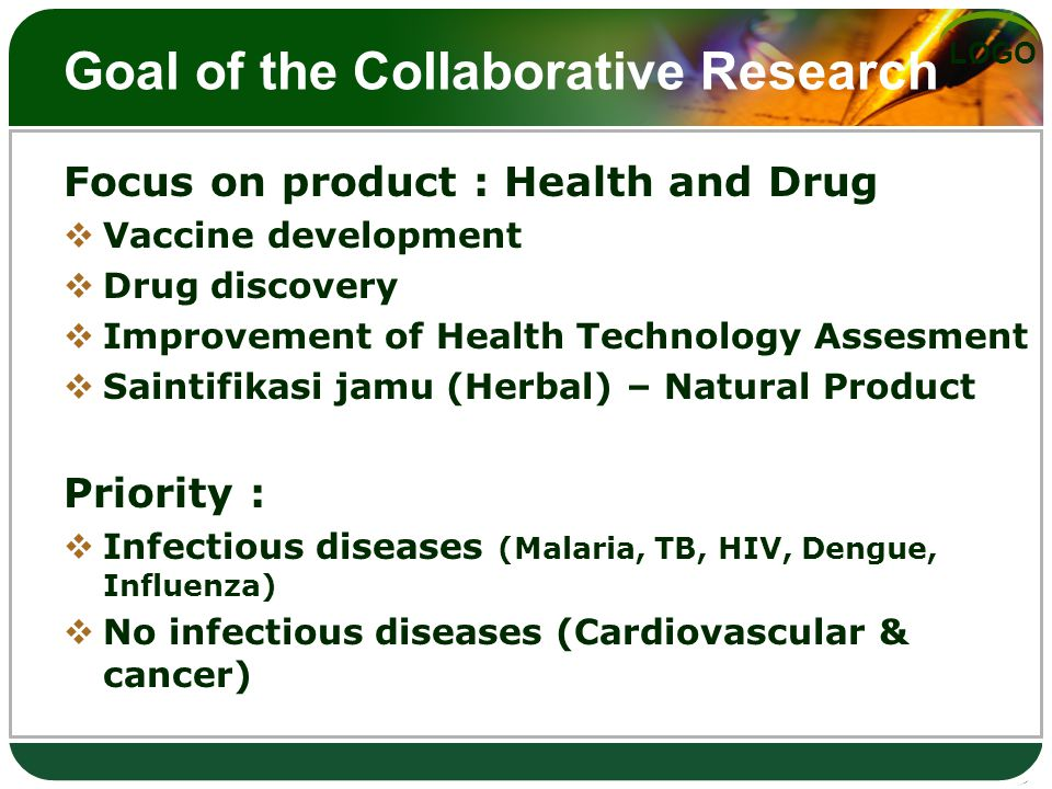 LOGO Goal of the Collaborative Research Focus on product : Health and Drug  Vaccine development  Drug discovery  Improvement of Health Technology Assesment  Saintifikasi jamu (Herbal) – Natural Product Priority :  Infectious diseases (Malaria, TB, HIV, Dengue, Influenza)  No infectious diseases (Cardiovascular & cancer)