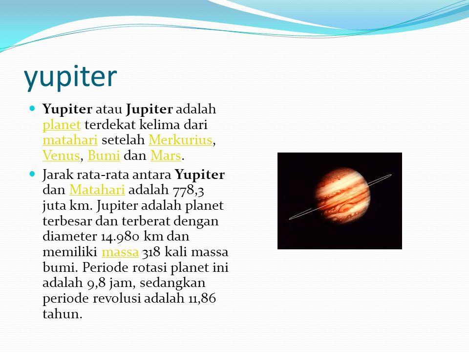 yupiter Yupiter atau Jupiter adalah planet terdekat kelima dari matahari setelah Merkurius, Venus, Bumi dan Mars. planet matahariMerkurius VenusBumiMa