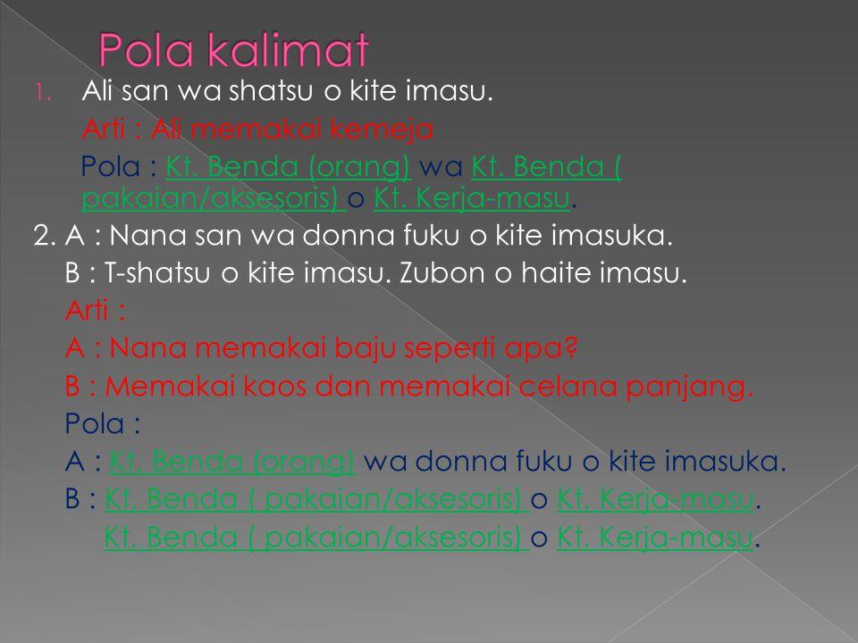 1. Ali san wa shatsu o kite imasu. Arti : Ali memakai kemeja Pola : Kt. Benda (orang) wa Kt. Benda ( pakaian/aksesoris) o Kt. Kerja-masu. 2. A : Nana