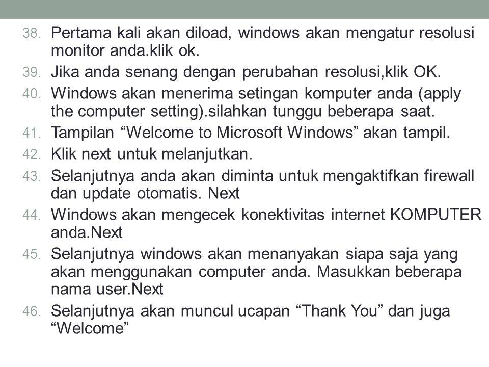 38. Pertama kali akan diload, windows akan mengatur resolusi monitor anda.klik ok. 39. Jika anda senang dengan perubahan resolusi,klik OK. 40. Windows