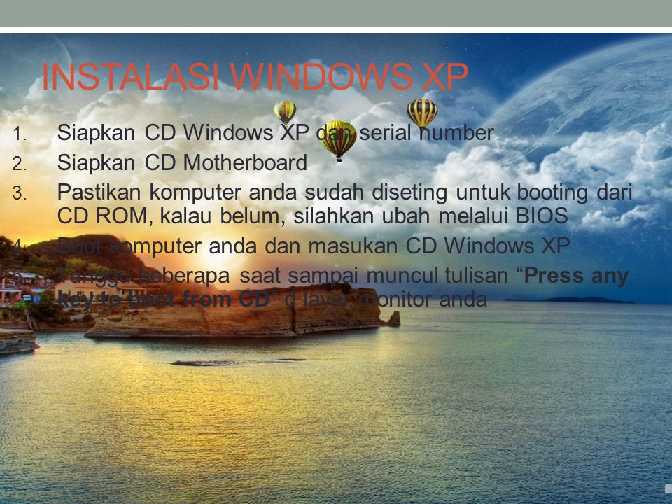 INSTALASI WINDOWS XP 1. Siapkan CD Windows XP dan serial number 2. Siapkan CD Motherboard 3. Pastikan komputer anda sudah diseting untuk booting dari