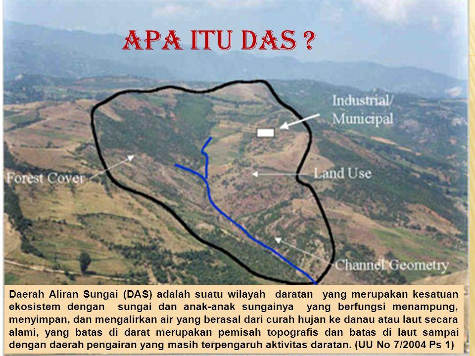 Daerah Aliran Sungai (DAS) adalah suatu wilayah daratan yang merupakan kesatuan ekosistem dengan sungai dan anak-anak sungainya yang berfungsi menampu