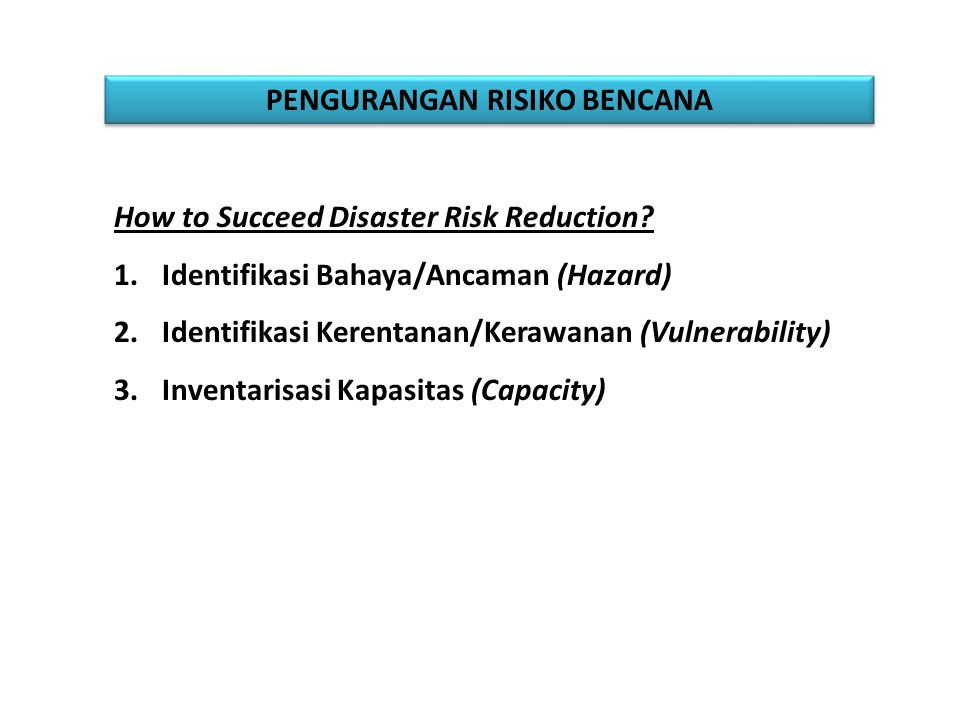 PENGURANGAN RISIKO BENCANA How to Succeed Disaster Risk Reduction? 1.Identifikasi Bahaya/Ancaman (Hazard) 2.Identifikasi Kerentanan/Kerawanan (Vulnera