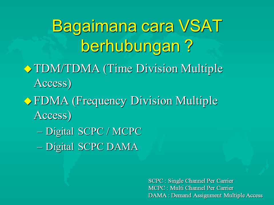 Bagaimana cara VSAT berhubungan ? u TDM/TDMA (Time Division Multiple Access) u FDMA (Frequency Division Multiple Access) –Digital SCPC / MCPC –Digital
