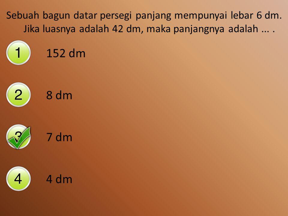 Sebuah bangun datar mempunyai Luas 24 m 2 dan panjang 6 m, maka lebarnya adalah.... 144 m 12 m 6 m 4 m