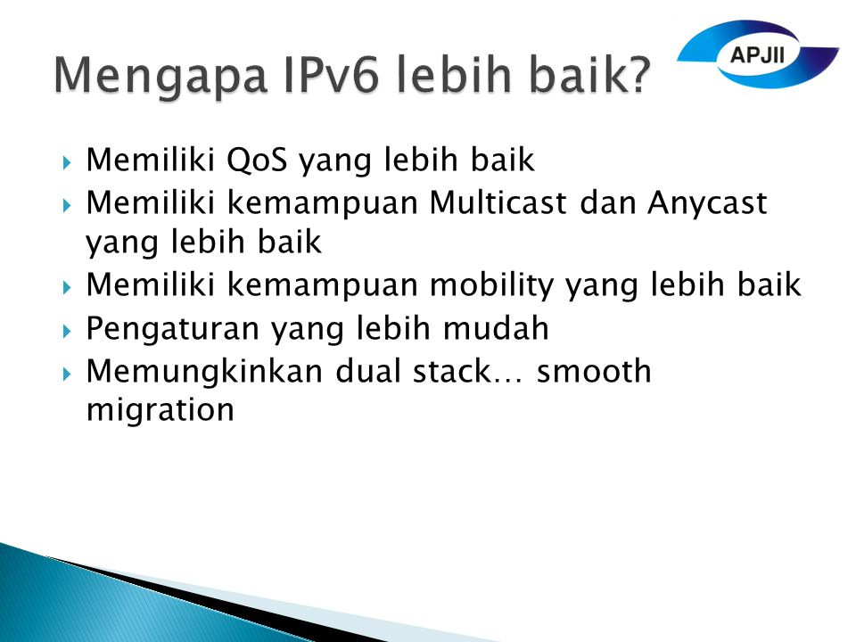  Memiliki QoS yang lebih baik  Memiliki kemampuan Multicast dan Anycast yang lebih baik  Memiliki kemampuan mobility yang lebih baik  Pengaturan yang lebih mudah  Memungkinkan dual stack… smooth migration