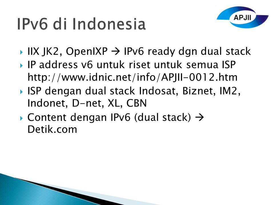  IIX JK2, OpenIXP  IPv6 ready dgn dual stack  IP address v6 untuk riset untuk semua ISP http://www.idnic.net/info/APJII-0012.htm  ISP dengan dual stack Indosat, Biznet, IM2, Indonet, D-net, XL, CBN  Content dengan IPv6 (dual stack)  Detik.com