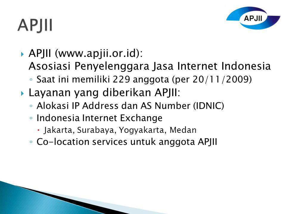  APJII (www.apjii.or.id): Asosiasi Penyelenggara Jasa Internet Indonesia ◦ Saat ini memiliki 229 anggota (per 20/11/2009)  Layanan yang diberikan APJII: ◦ Alokasi IP Address dan AS Number (IDNIC) ◦ Indonesia Internet Exchange  Jakarta, Surabaya, Yogyakarta, Medan ◦ Co-location services untuk anggota APJII