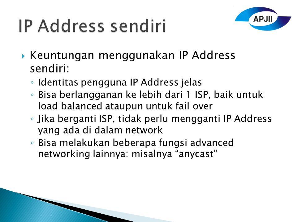  Keuntungan menggunakan IP Address sendiri: ◦ Identitas pengguna IP Address jelas ◦ Bisa berlangganan ke lebih dari 1 ISP, baik untuk load balanced ataupun untuk fail over ◦ Jika berganti ISP, tidak perlu mengganti IP Address yang ada di dalam network ◦ Bisa melakukan beberapa fungsi advanced networking lainnya: misalnya anycast