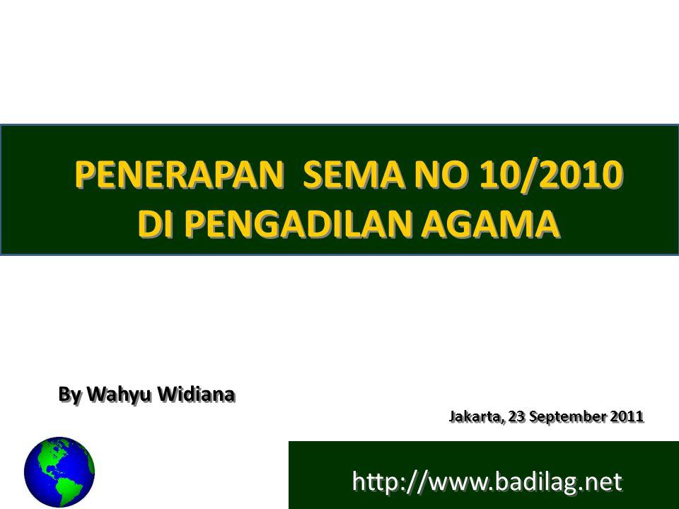 http://www.badilag.net PENERAPAN SEMA NO 10/2010 DI PENGADILAN AGAMA By Wahyu Widiana Jakarta, 23 September 2011