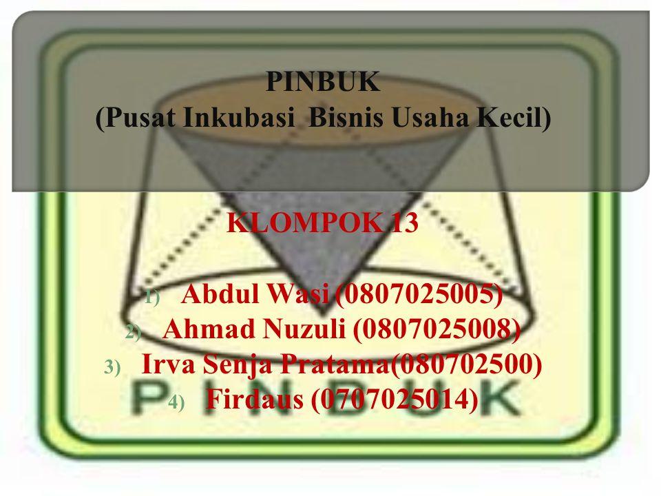 PINBUK (Pusat Inkubasi Bisnis Usaha Kecil) KLOMPOK 13 1) Abdul Wasi (0807025005) 2) Ahmad Nuzuli (0807025008) 3) Irva Senja Pratama(080702500) 4) Fird