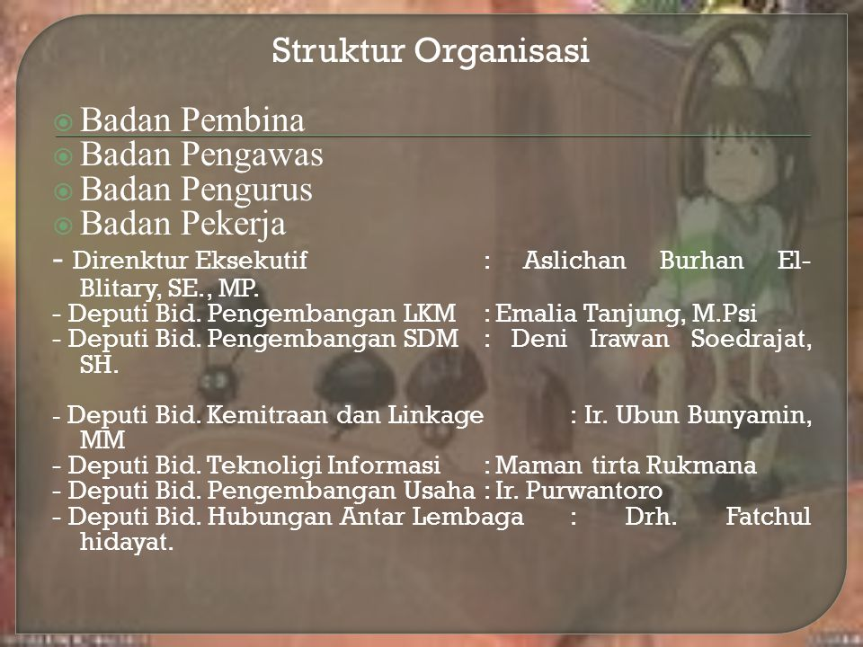 Struktur Organisasi  Badan Pembina  Badan Pengawas  Badan Pengurus  Badan Pekerja - Direnktur Eksekutif: Aslichan Burhan El- Blitary, SE., MP. - D