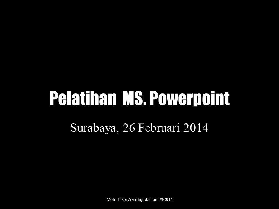 Pelatihan MS. Powerpoint Surabaya, 26 Februari 2014 Moh Hasbi Assidiqi dan tim ©2014