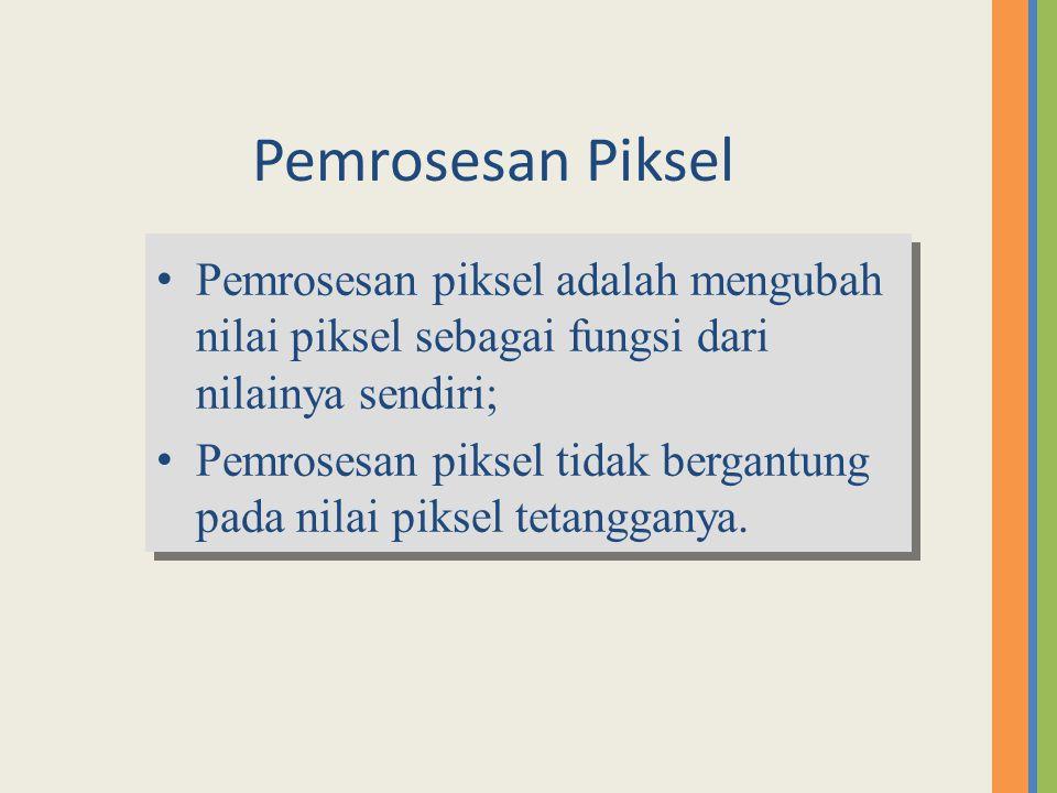 Pemrosesan Piksel Pemrosesan piksel adalah mengubah nilai piksel sebagai fungsi dari nilainya sendiri; Pemrosesan piksel tidak bergantung pada nilai p