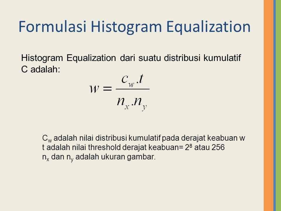 Formulasi Histogram Equalization Histogram Equalization dari suatu distribusi kumulatif C adalah: C w adalah nilai distribusi kumulatif pada derajat k