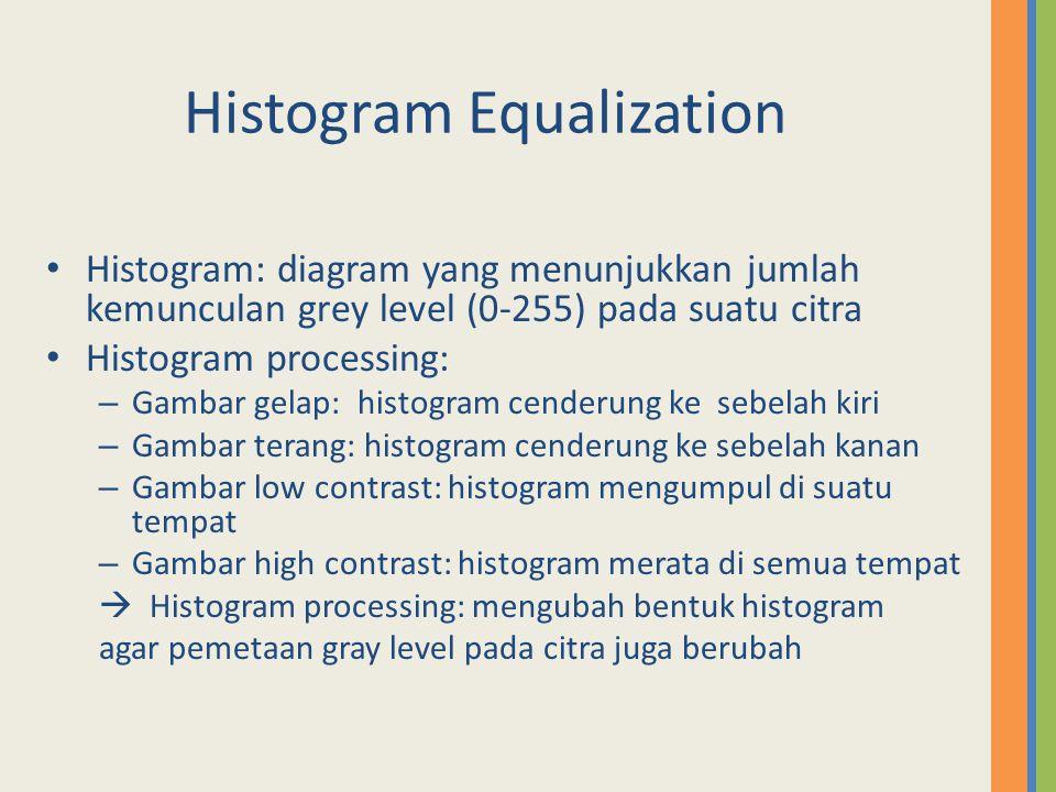 Histogram Equalization Histogram: diagram yang menunjukkan jumlah kemunculan grey level (0-255) pada suatu citra Histogram processing: – Gambar gelap: