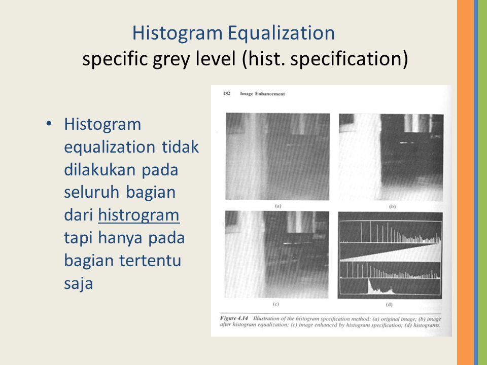 Histogram Equalization specific grey level (hist. specification) Histogram equalization tidak dilakukan pada seluruh bagian dari histrogram tapi hanya