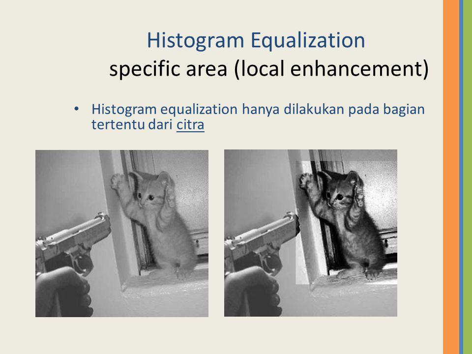 Histogram Equalization specific area (local enhancement) Histogram equalization hanya dilakukan pada bagian tertentu dari citra