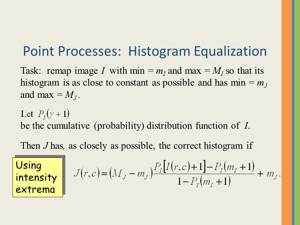 Point Processes: Histogram Equalization Task: remap image I with min = m I and max = M I so that its histogram is as close to constant as possible and