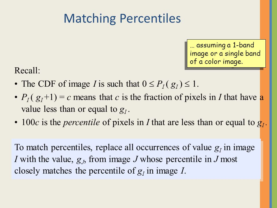 Matching Percentiles Recall: The CDF of image I is such that 0  P I ( g I )  1. P I ( g I +1) = c means that c is the fraction of pixels in I that h