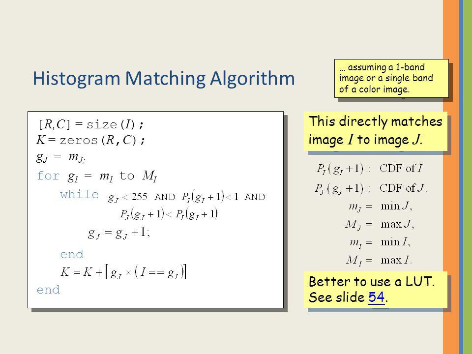 Histogram Matching Algorithm for g I = m I to M I while end [ R,C ] = size( I ); K = zeros( R, C ); g J = m J; This directly matches image I to image