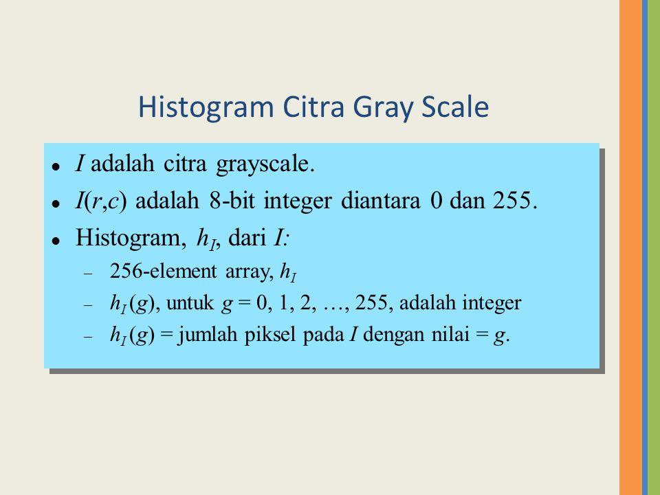 l I adalah citra grayscale. l I(r,c) adalah 8-bit integer diantara 0 dan 255. l Histogram, h I, dari I: – 256-element array, h I – h I (g), untuk g =