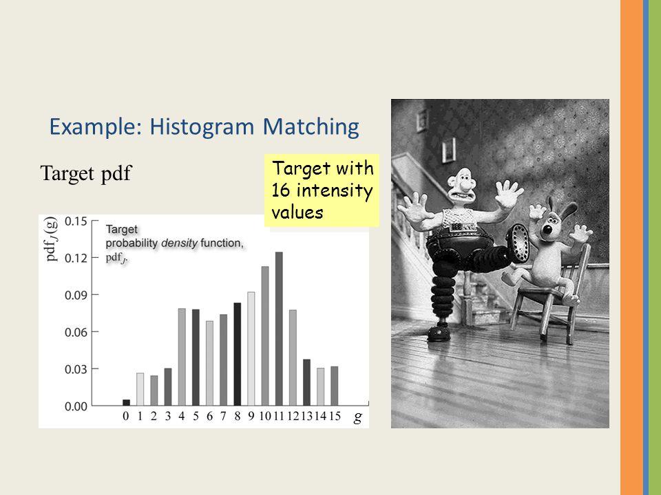 Example: Histogram Matching Target pdf Target with 16 intensity values Target with 16 intensity values g