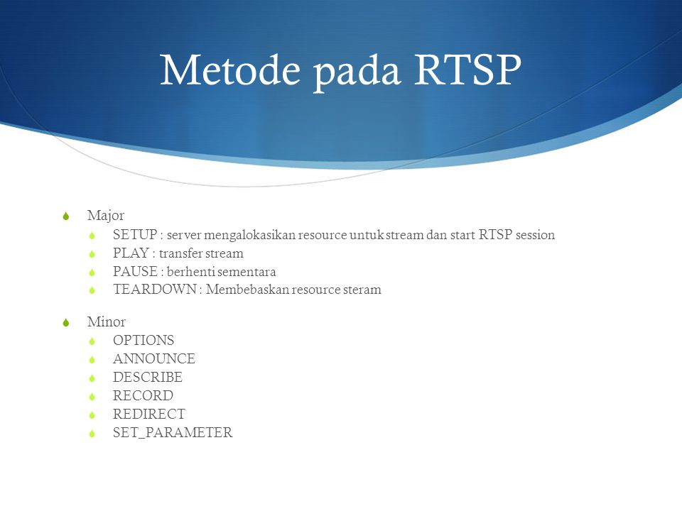 Metode pada RTSP  Major  SETUP : server mengalokasikan resource untuk stream dan start RTSP session  PLAY : transfer stream  PAUSE : berhenti seme
