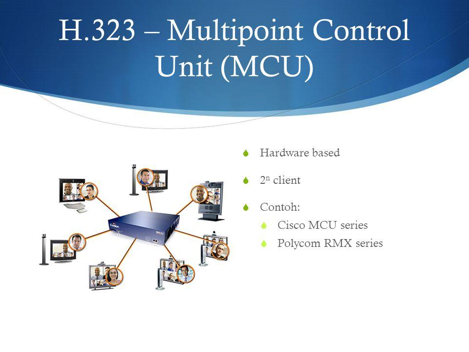 H.323 – Multipoint Control Unit (MCU)  Hardware based  2 n client  Contoh:  Cisco MCU series  Polycom RMX series