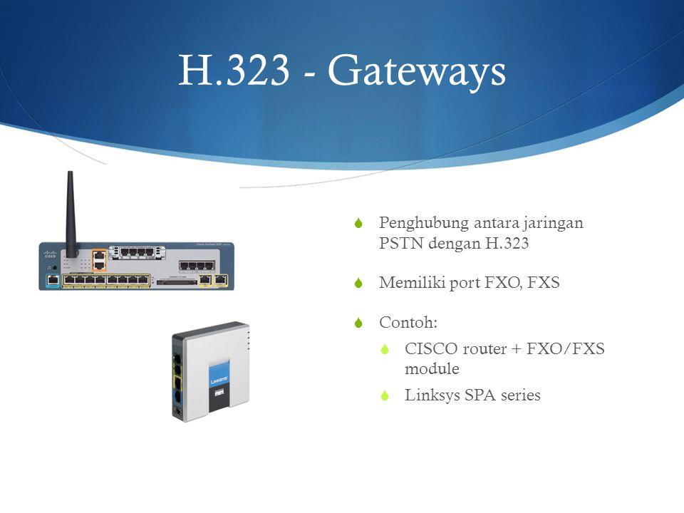 H.323 - Gateways  Penghubung antara jaringan PSTN dengan H.323  Memiliki port FXO, FXS  Contoh:  CISCO router + FXO/FXS module  Linksys SPA serie