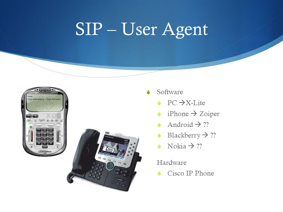 SIP – User Agent  Software  PC  X-Lite  iPhone  Zoiper  Android  ??  Blackberry  ??  Nokia  ??  Hardware  Cisco IP Phone