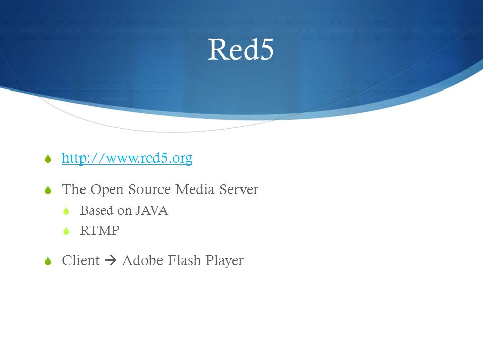 Red5  http://www.red5.org http://www.red5.org  The Open Source Media Server  Based on JAVA  RTMP  Client  Adobe Flash Player