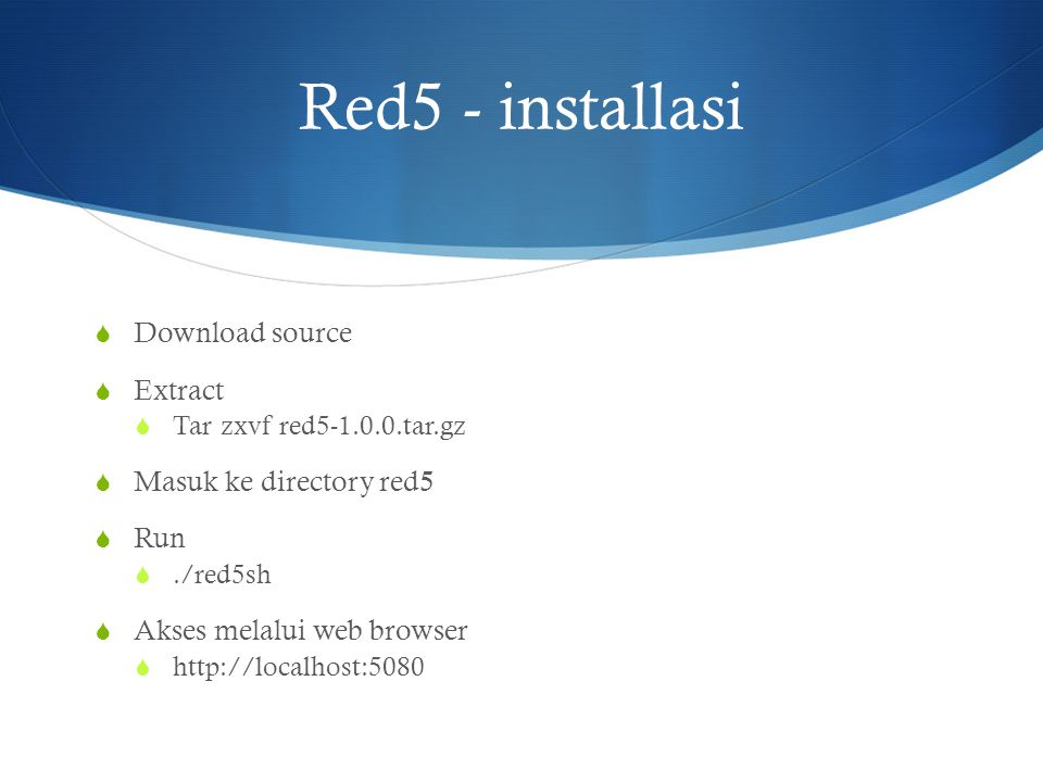 Red5 - installasi  Download source  Extract  Tar zxvf red5-1.0.0.tar.gz  Masuk ke directory red5  Run ./red5sh  Akses melalui web browser  htt