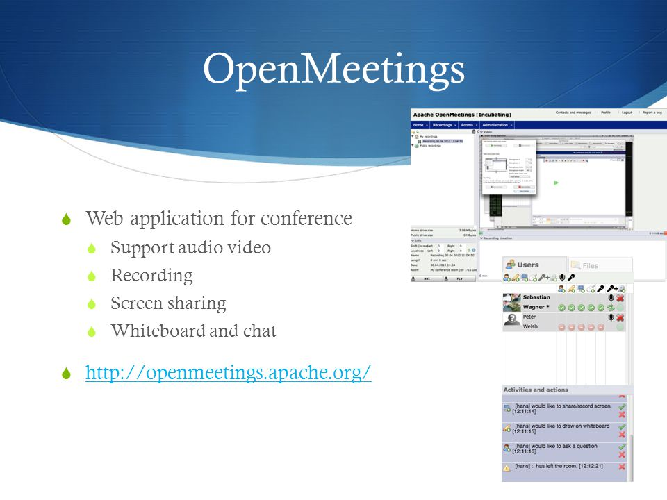 OpenMeetings  Web application for conference  Support audio video  Recording  Screen sharing  Whiteboard and chat  http://openmeetings.apache.or