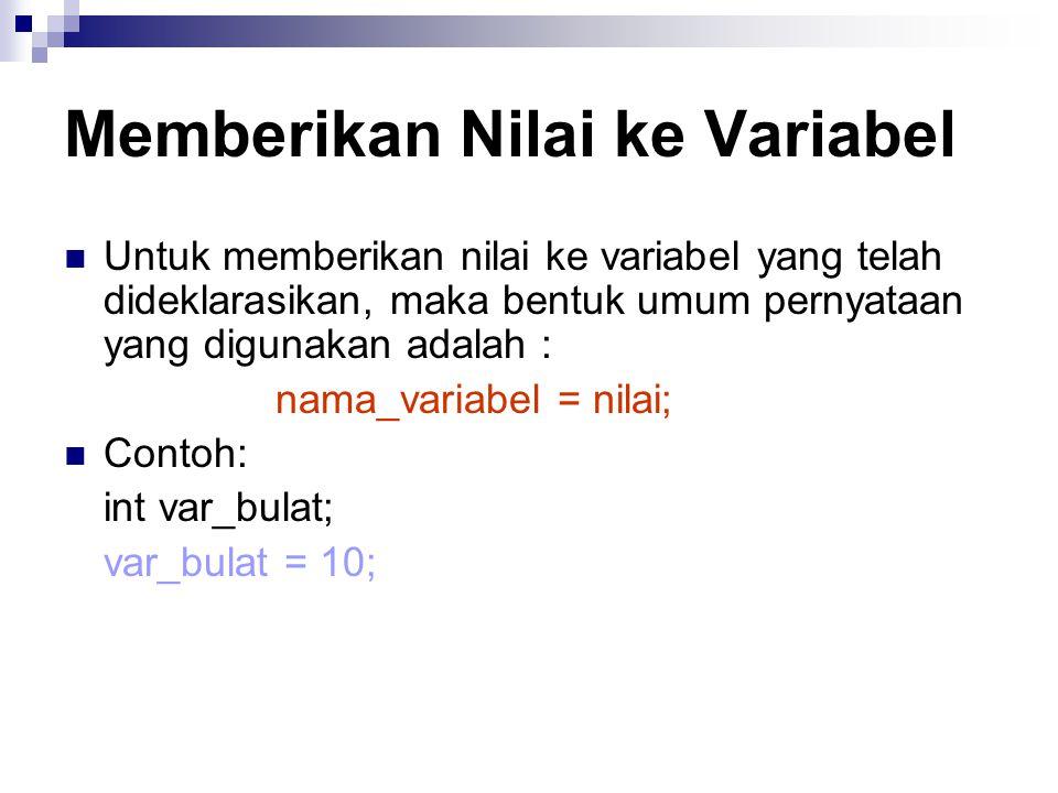 Memberikan Nilai ke Variabel Untuk memberikan nilai ke variabel yang telah dideklarasikan, maka bentuk umum pernyataan yang digunakan adalah : nama_variabel = nilai; Contoh: int var_bulat; var_bulat = 10;