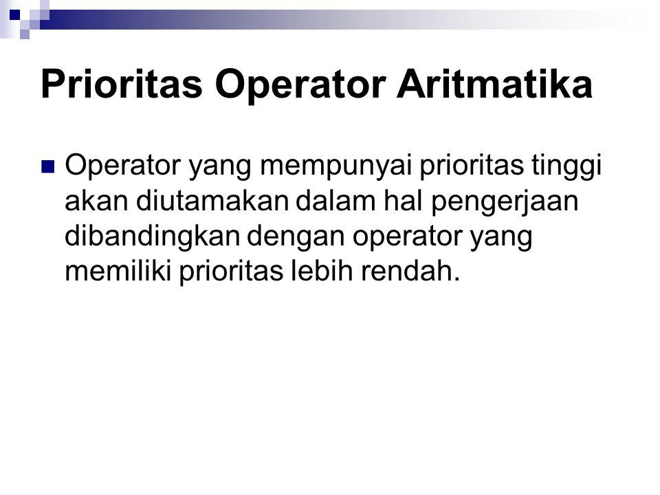 Prioritas Operator Aritmatika Operator yang mempunyai prioritas tinggi akan diutamakan dalam hal pengerjaan dibandingkan dengan operator yang memiliki prioritas lebih rendah.