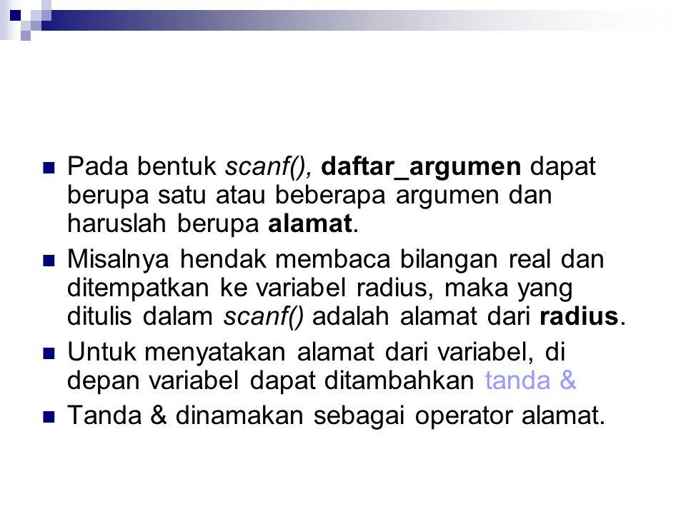 Pada bentuk scanf(), daftar_argumen dapat berupa satu atau beberapa argumen dan haruslah berupa alamat.