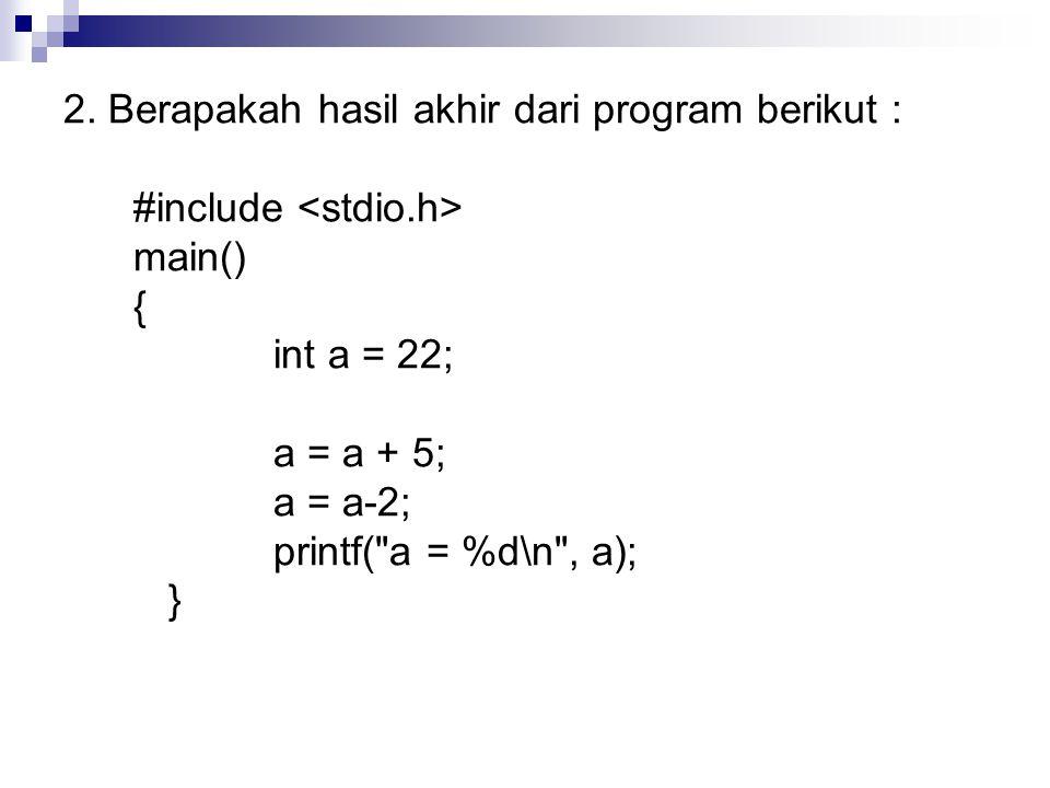 2. Berapakah hasil akhir dari program berikut : #include main() { int a = 22; a = a + 5; a = a-2; printf(